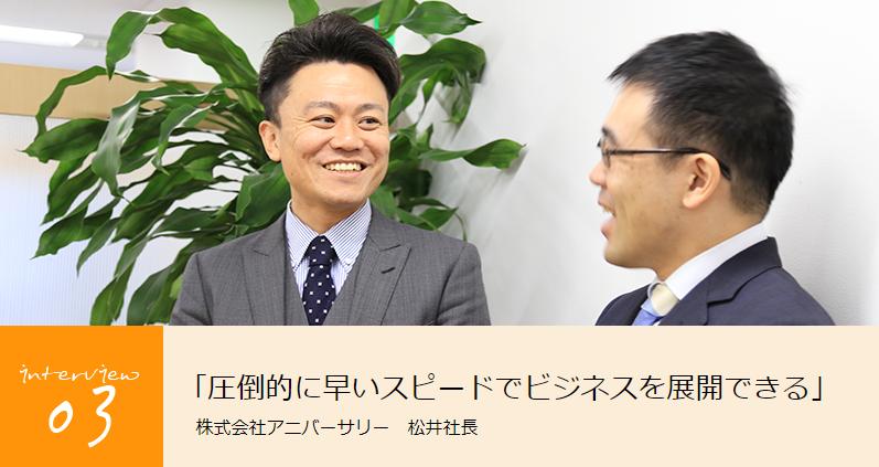 「圧倒的に早いスピードでビジネスを展開できる」<br> 株式会社アニバーサリー 松井社長